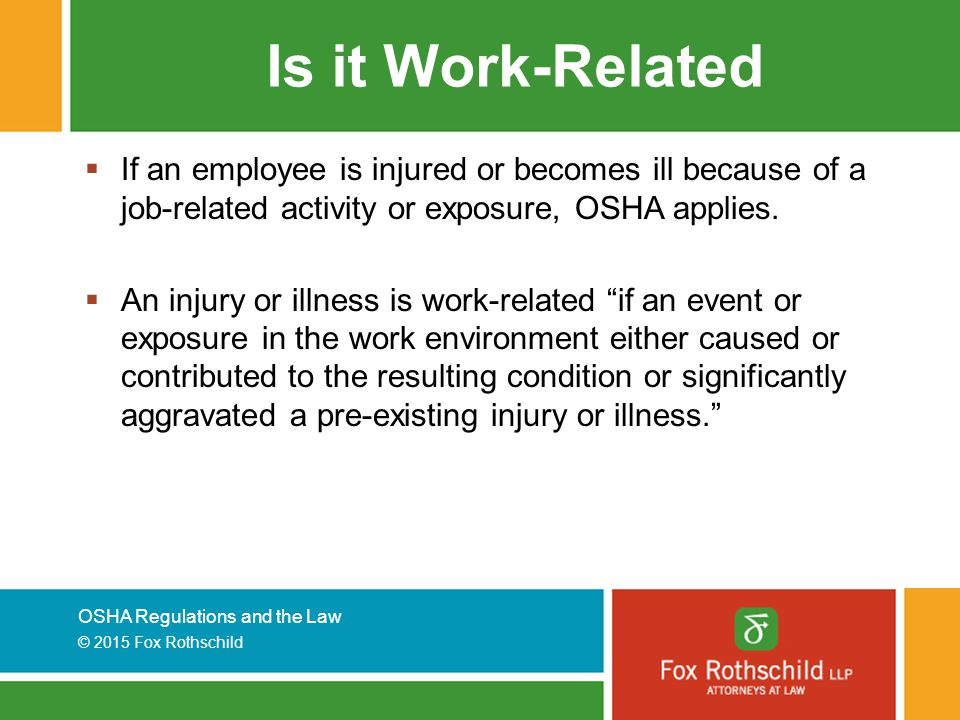 Is it Work-Related If an employee is injured or becomes ill because of a job-related activity or exposure, OSHA applies.