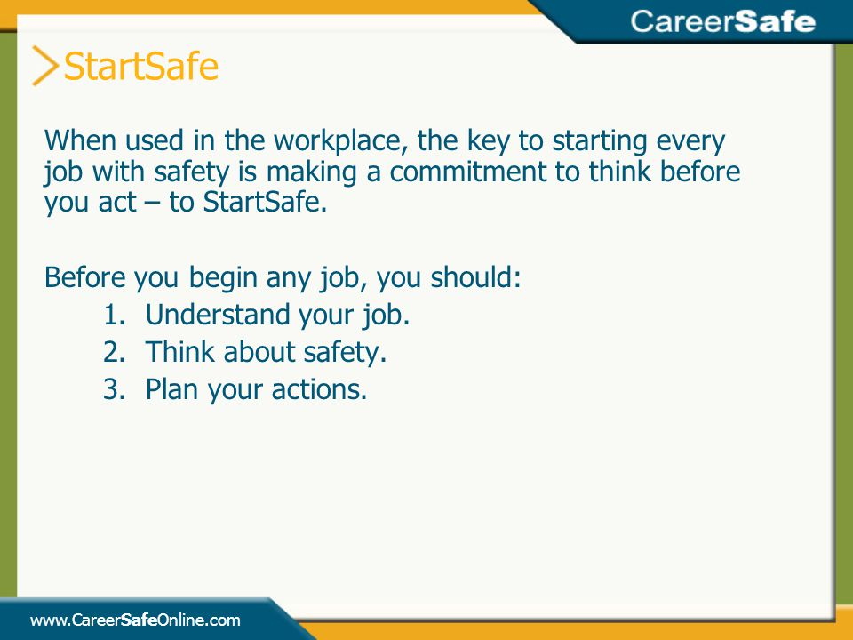 StartSafe When used in the workplace, the key to starting every job with safety is making a commitment to think before you act – to StartSafe.