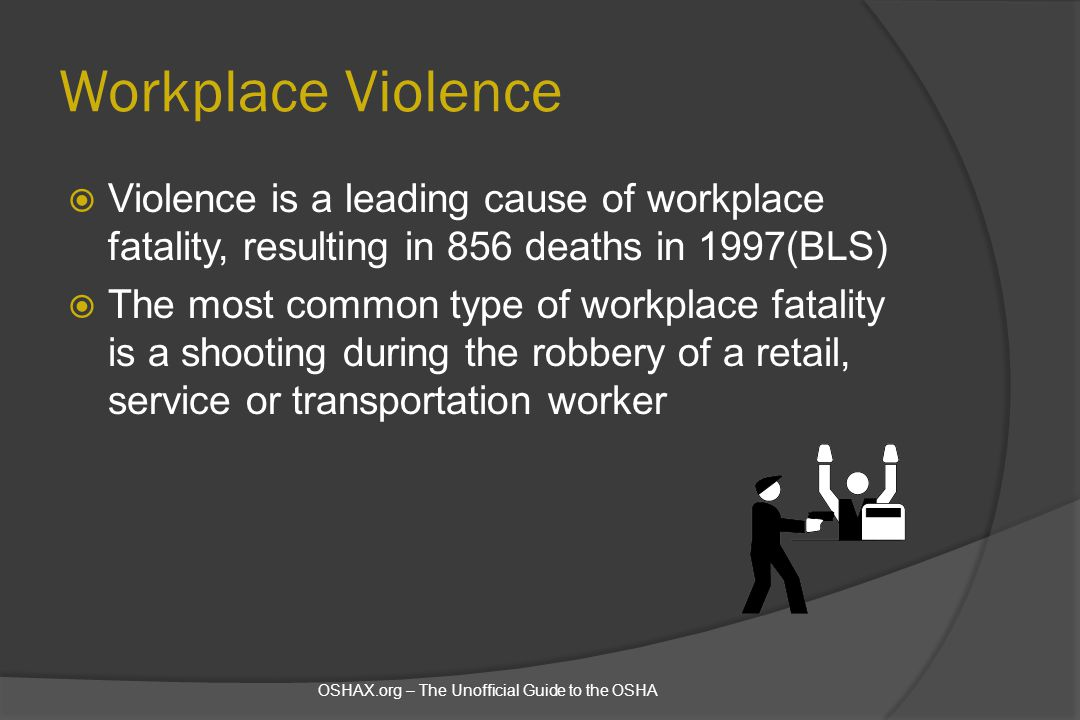 Workplace Violence Violence is a leading cause of workplace fatality, resulting in 856 deaths in 1997(BLS)