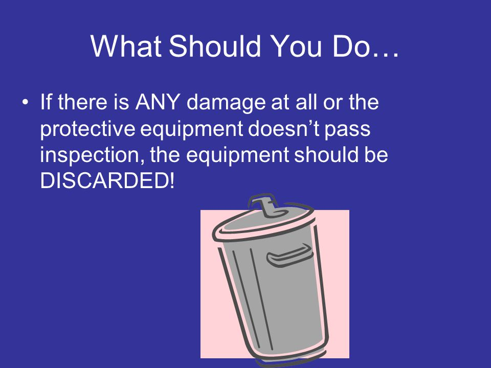 What Should You Do… If there is ANY damage at all or the protective equipment doesn't pass inspection, the equipment should be DISCARDED!