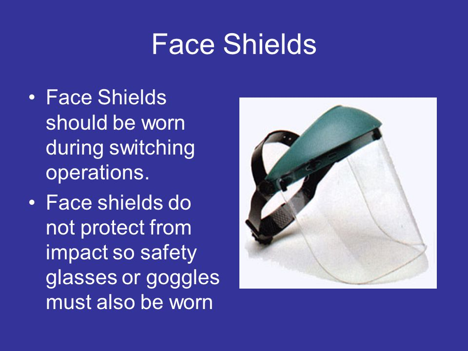 Face Shields Face Shields should be worn during switching operations.