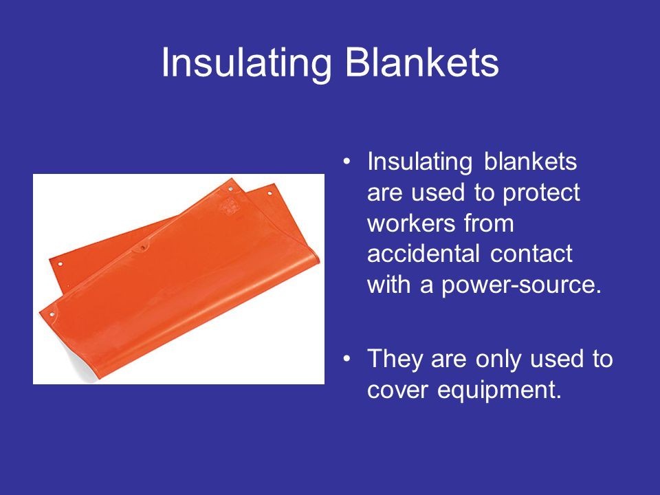 Insulating Blankets Insulating blankets are used to protect workers from accidental contact with a power-source.