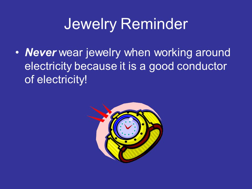 Jewelry Reminder Never wear jewelry when working around electricity because it is a good conductor of electricity!