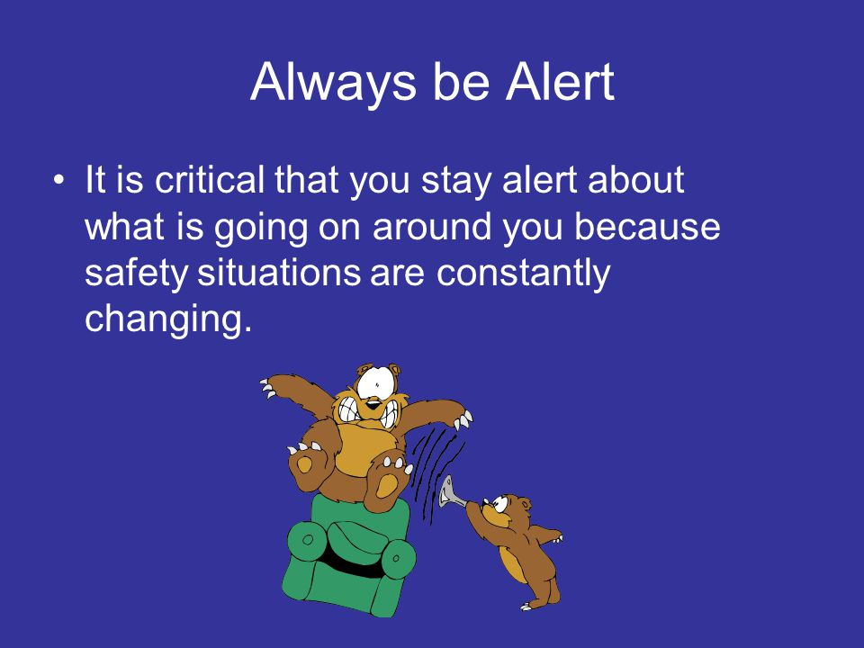 Always be Alert It is critical that you stay alert about what is going on around you because safety situations are constantly changing.