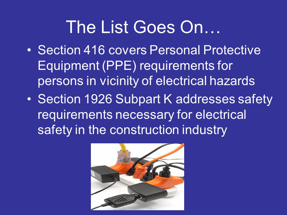 The List Goes On… Section 416 covers Personal Protective Equipment (PPE) requirements for persons in vicinity of electrical hazards.