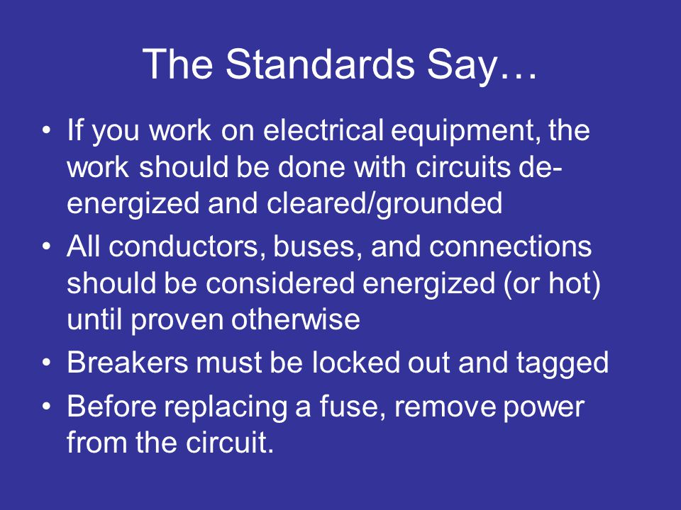 The Standards Say… If you work on electrical equipment, the work should be done with circuits de-energized and cleared/grounded.