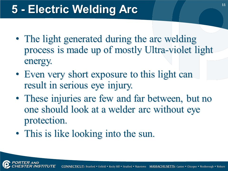 5 - Electric Welding Arc The light generated during the arc welding process is made up of mostly Ultra-violet light energy.