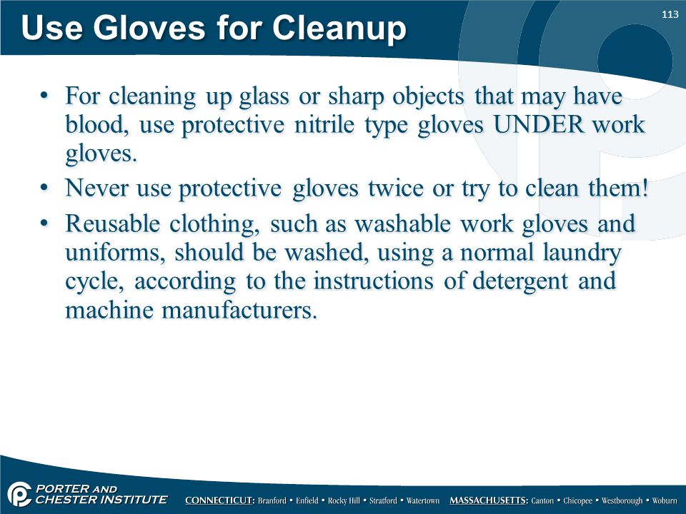 Use Gloves for Cleanup For cleaning up glass or sharp objects that may have blood, use protective nitrile type gloves UNDER work gloves.