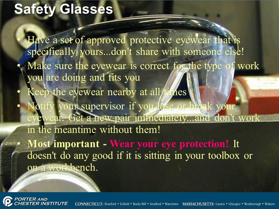 Safety Glasses Have a set of approved protective eyewear that is specifically yours...don t share with someone else!