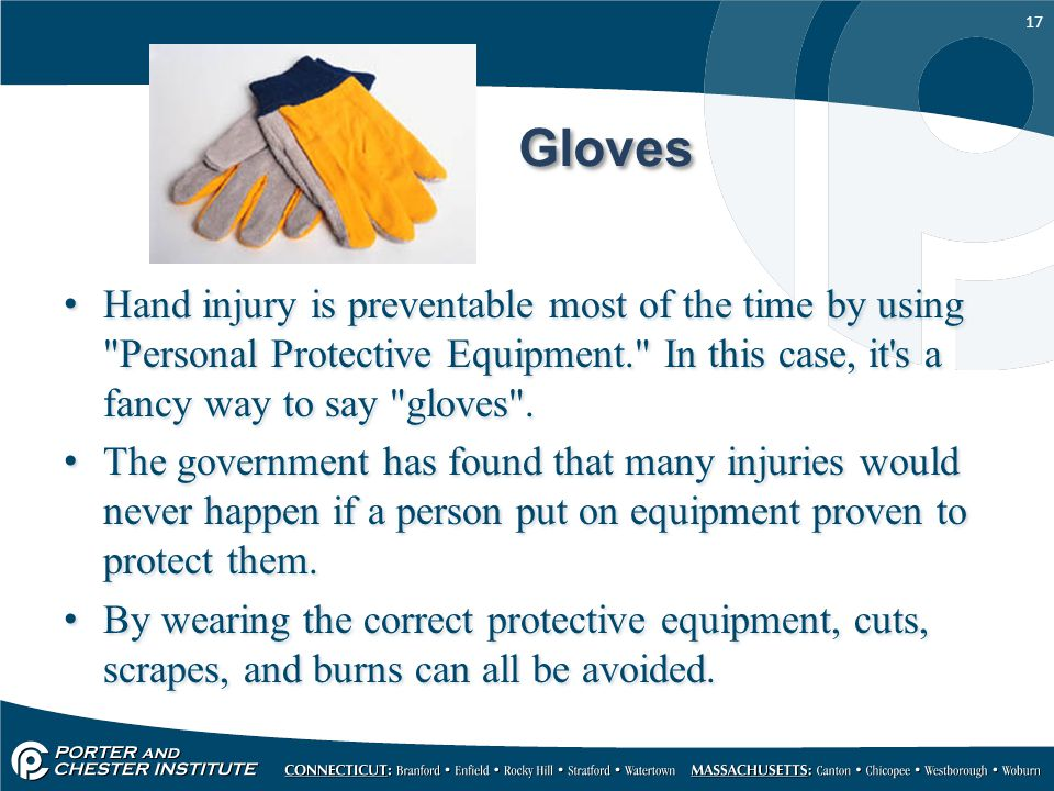 Gloves Hand injury is preventable most of the time by using Personal Protective Equipment. In this case, it s a fancy way to say gloves .