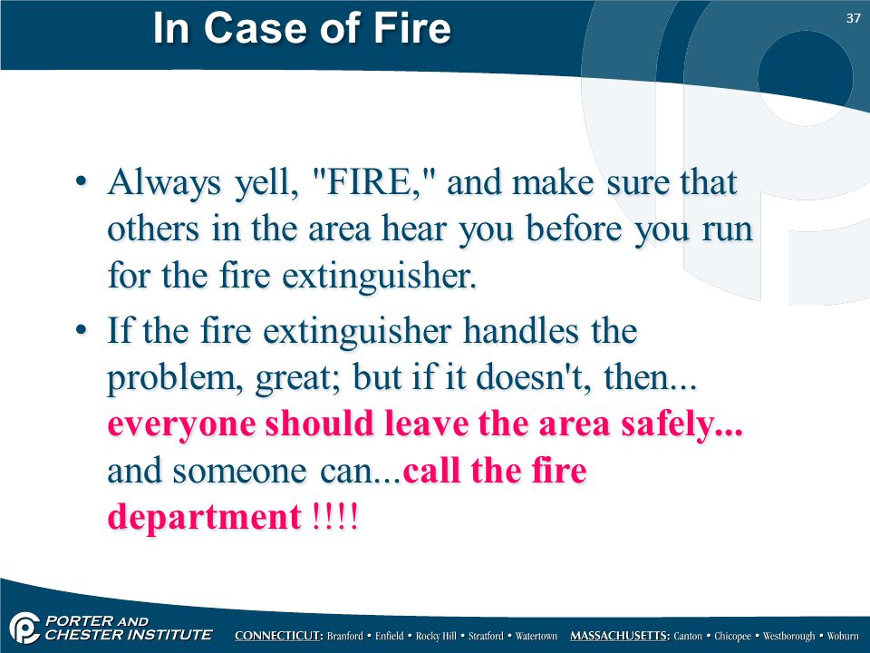 In Case of Fire Always yell, FIRE, and make sure that others in the area hear you before you run for the fire extinguisher.