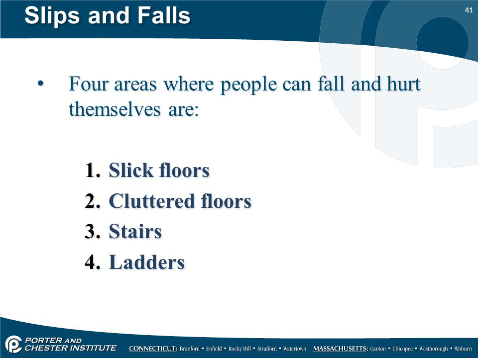 Slips and Falls Four areas where people can fall and hurt themselves are: Slick floors. Cluttered floors.