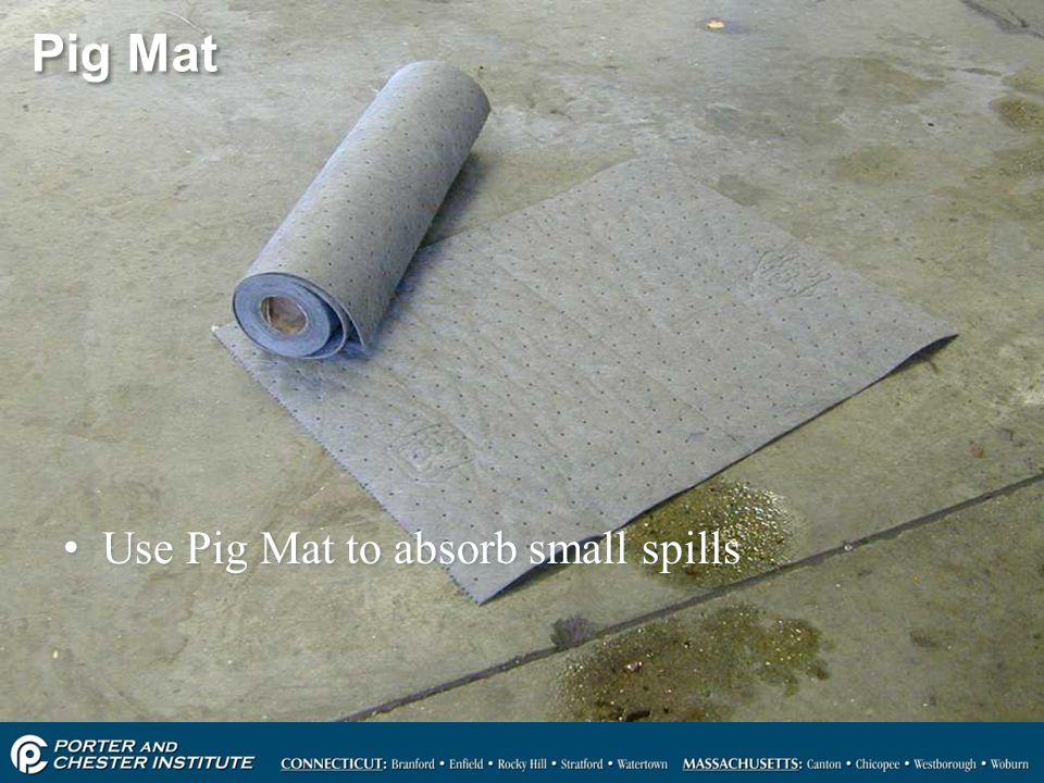 Pig Mat Use Pig Mat to absorb small spills