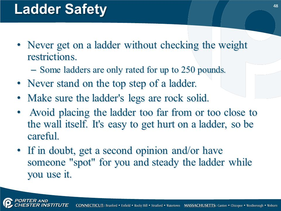 Ladder Safety Never get on a ladder without checking the weight restrictions. Some ladders are only rated for up to 250 pounds.