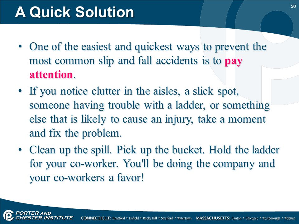 A Quick Solution One of the easiest and quickest ways to prevent the most common slip and fall accidents is to pay attention.