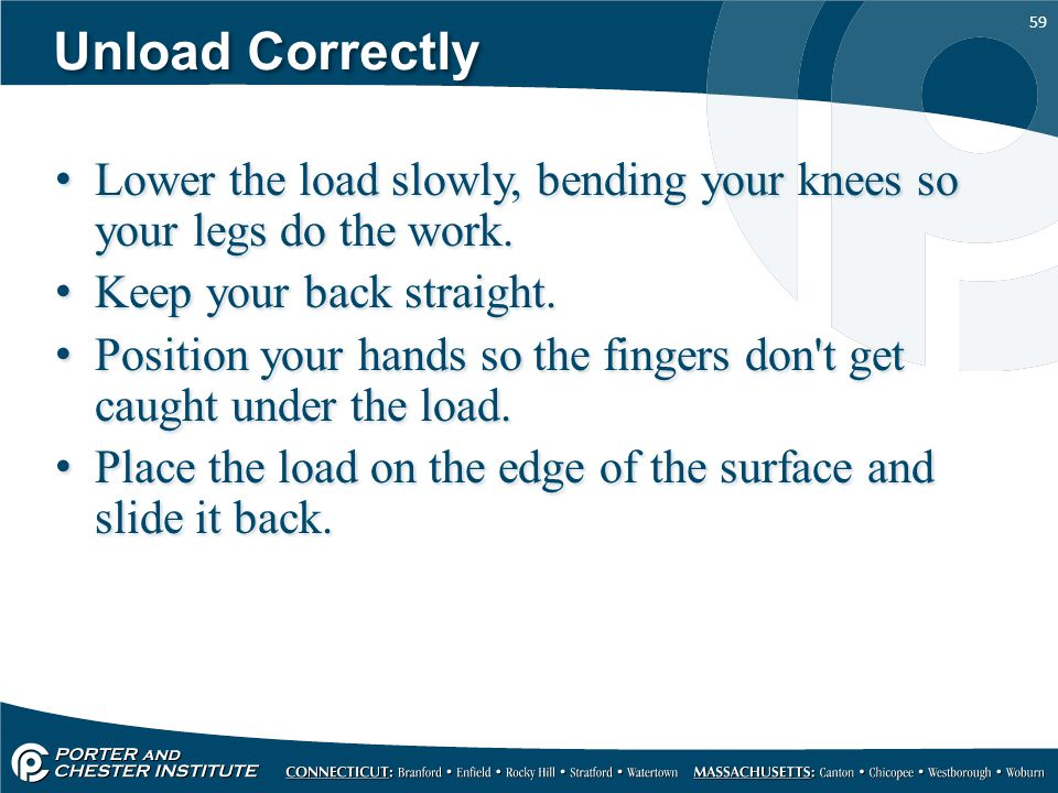Unload Correctly Lower the load slowly, bending your knees so your legs do the work. Keep your back straight.