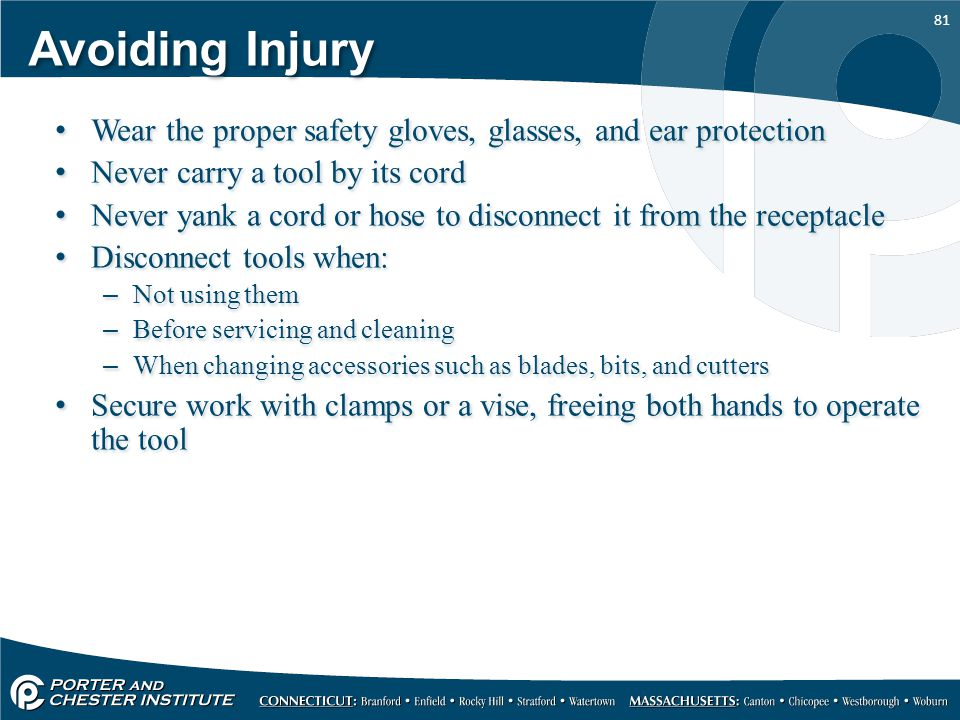 Avoiding Injury Wear the proper safety gloves, glasses, and ear protection. Never carry a tool by its cord.