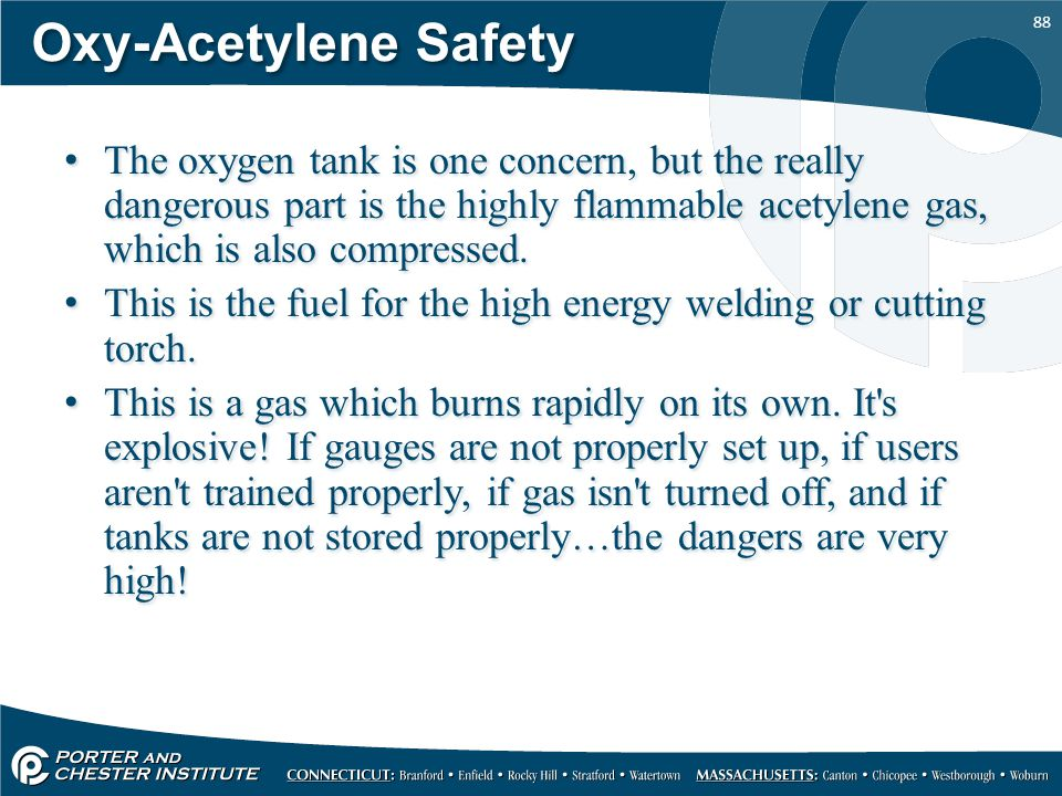 Oxy-Acetylene Safety The oxygen tank is one concern, but the really dangerous part is the highly flammable acetylene gas, which is also compressed.