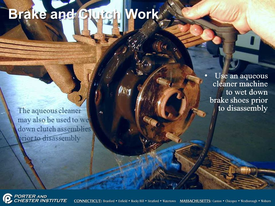 Brake and Clutch Work Use an aqueous cleaner machine to wet down brake shoes prior to disassembly.