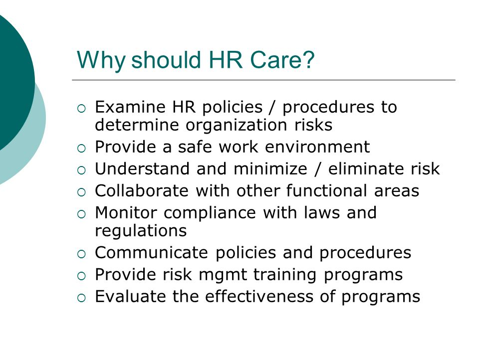 Why should HR Care Examine HR policies / procedures to determine organization risks. Provide a safe work environment.