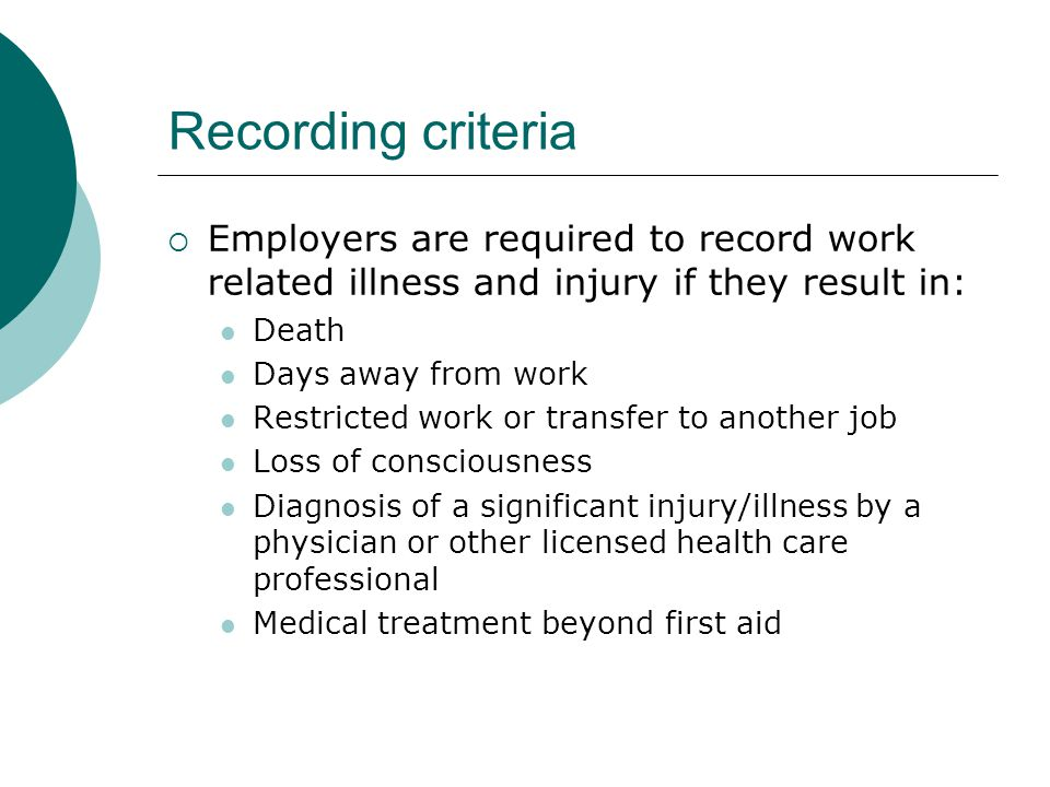 Recording criteria Employers are required to record work related illness and injury if they result in: