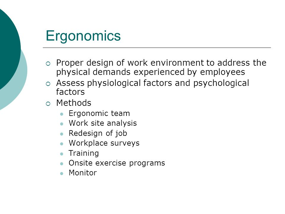 Ergonomics Proper design of work environment to address the physical demands experienced by employees.