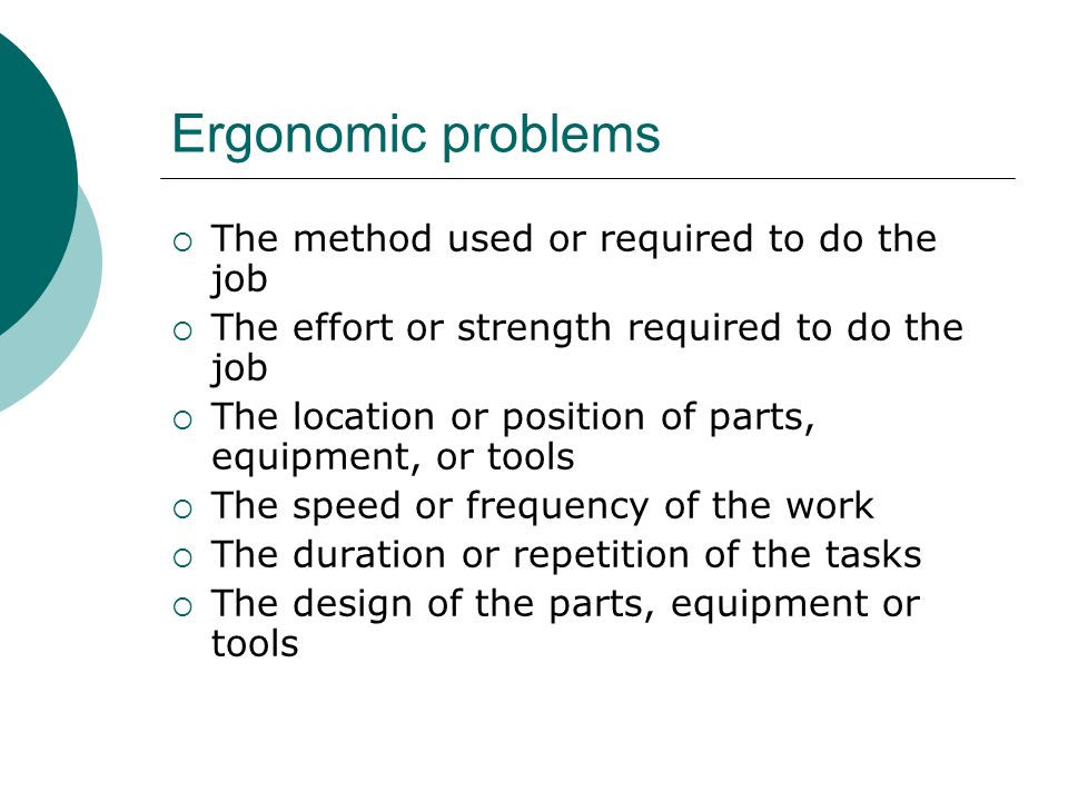 Ergonomic problems The method used or required to do the job