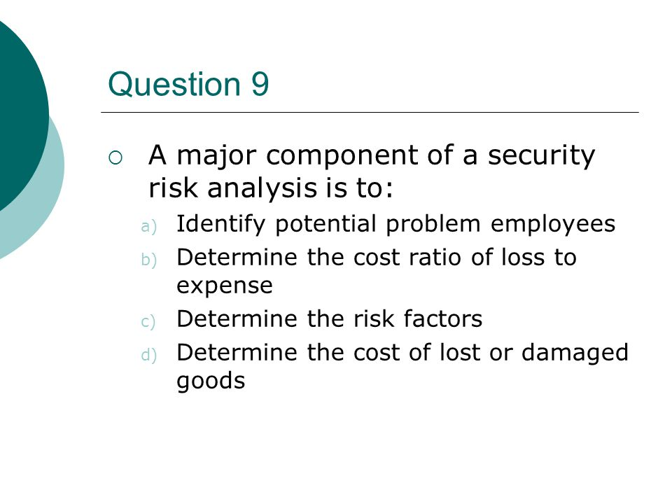 Question 9 A major component of a security risk analysis is to: