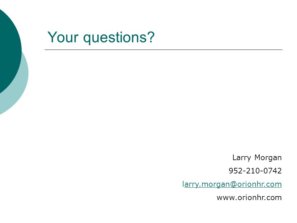 Your questions Larry Morgan 952-210-0742 larry.morgan@orionhr.com