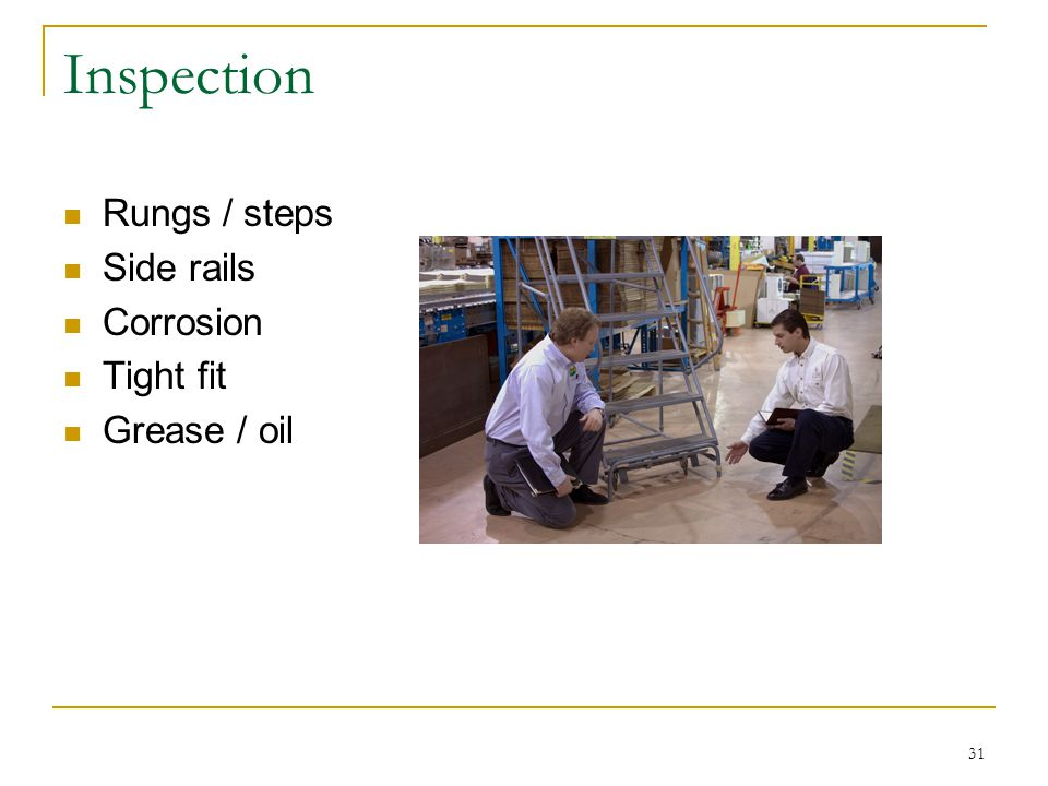 Inspection Rungs / steps Side rails Corrosion Tight fit Grease / oil