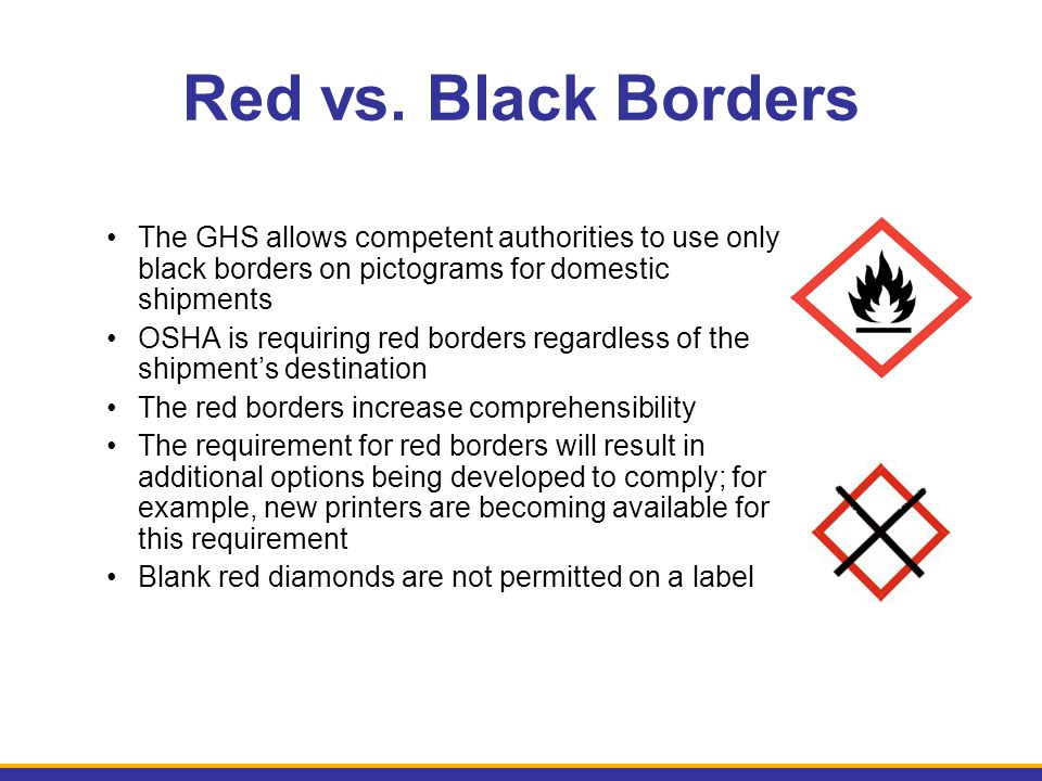 Red vs. Black Borders The GHS allows competent authorities to use only black borders on pictograms for domestic shipments.