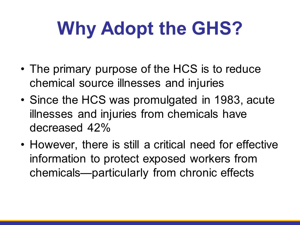 Why Adopt the GHS The primary purpose of the HCS is to reduce chemical source illnesses and injuries.