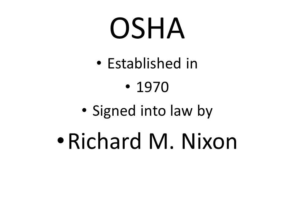 OSHA Established in 1970 Signed into law by Richard M. Nixon