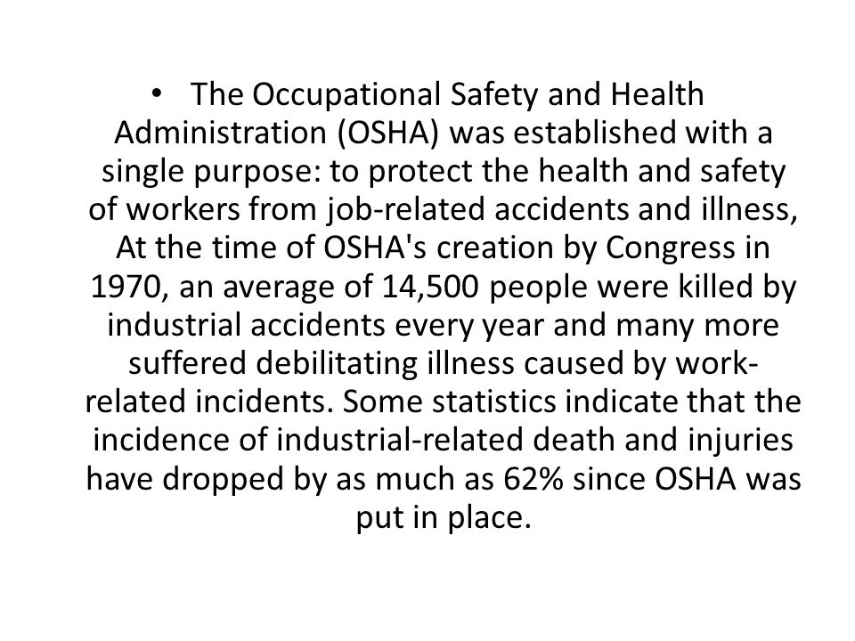 The Occupational Safety and Health Administration (OSHA) was established with a single purpose: to protect the health and safety of workers from job-related accidents and illness, At the time of OSHA s creation by Congress in 1970, an average of 14,500 people were killed by industrial accidents every year and many more suffered debilitating illness caused by work-related incidents.