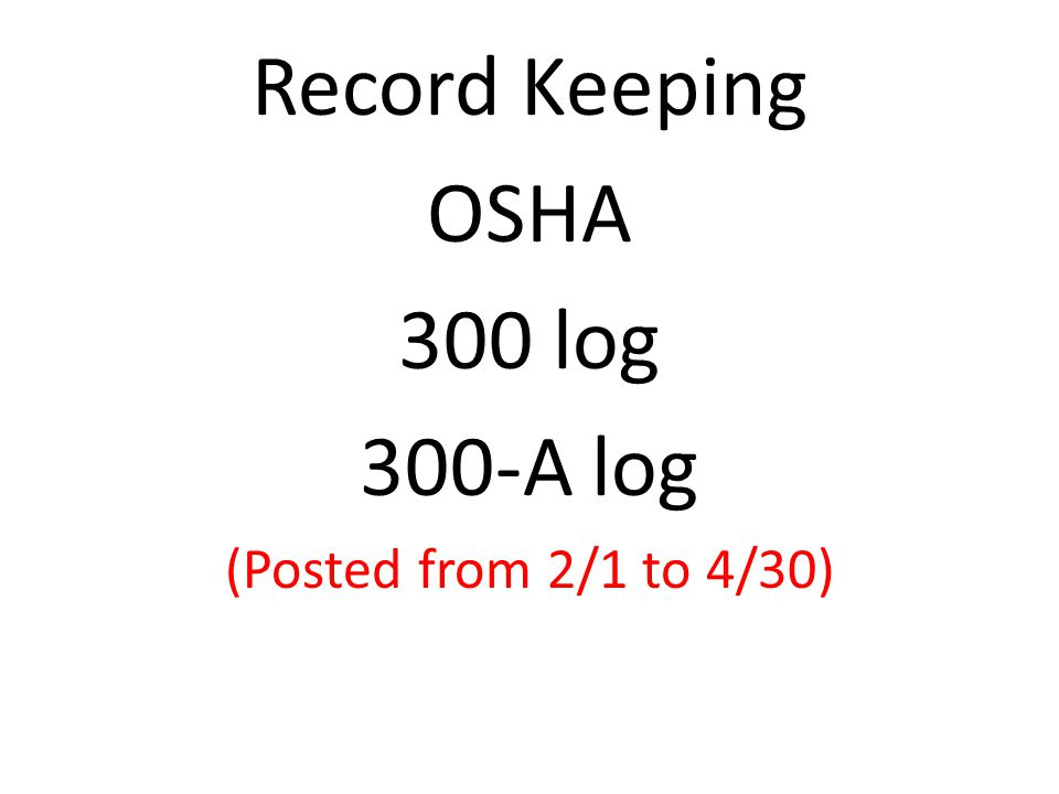 Record Keeping OSHA 300 log 300-A log (Posted from 2/1 to 4/30)