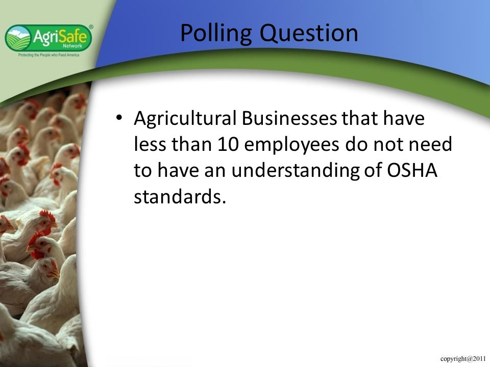 Polling Question Agricultural Businesses that have less than 10 employees do not need to have an understanding of OSHA standards.
