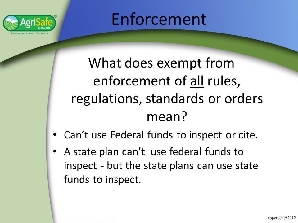Enforcement What does exempt from enforcement of all rules, regulations, standards or orders mean Can't use Federal funds to inspect or cite.