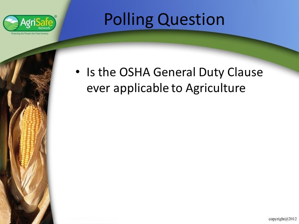 Polling Question Is the OSHA General Duty Clause ever applicable to Agriculture. Add this as an evaluation question.