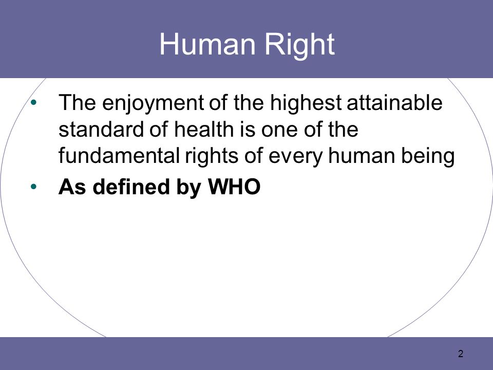 Human Right The enjoyment of the highest attainable standard of health is one of the fundamental rights of every human being.