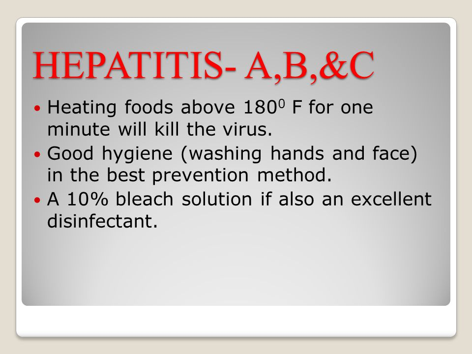 HEPATITIS- A,B,&C Heating foods above 1800 F for one minute will kill the virus.