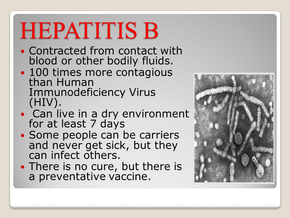 HEPATITIS B Contracted from contact with blood or other bodily fluids.