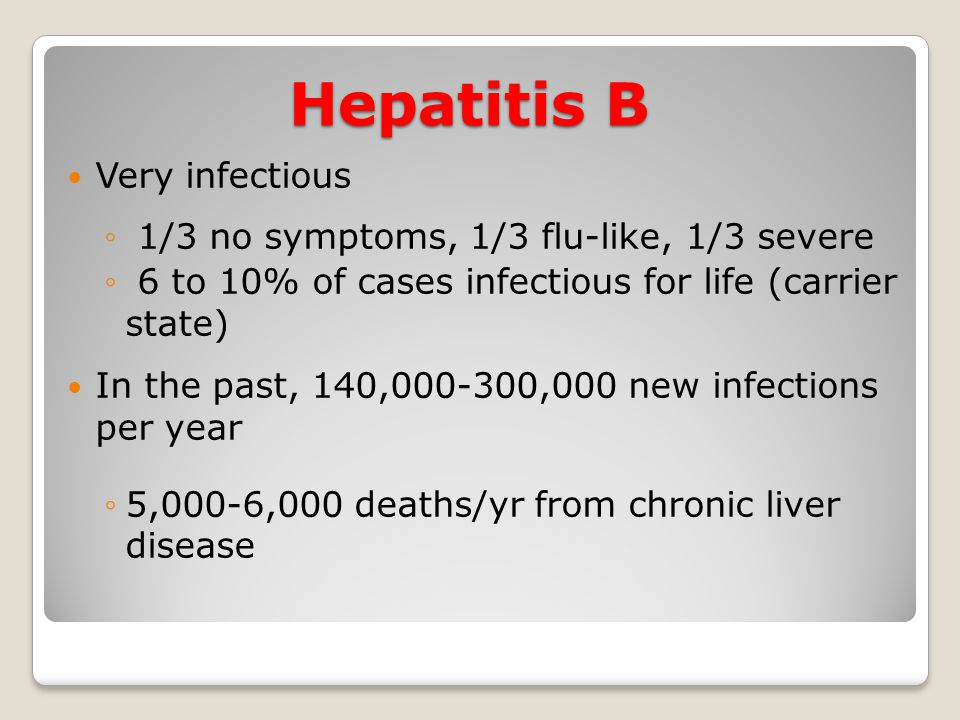 Hepatitis B Very infectious 1/3 no symptoms, 1/3 flu-like, 1/3 severe