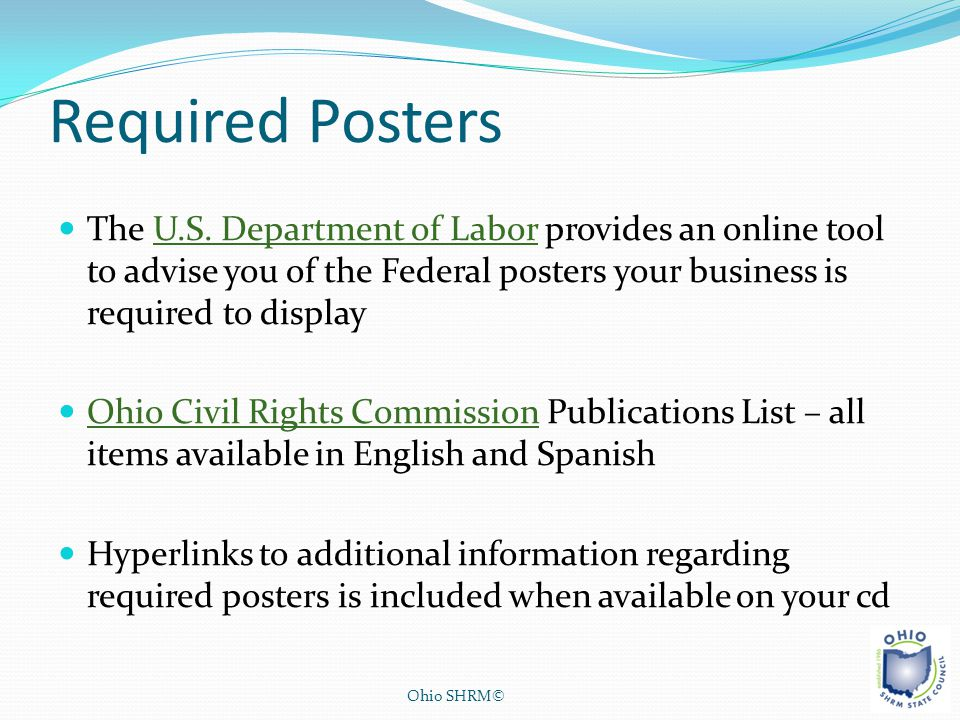 Required Posters The U.S. Department of Labor provides an online tool to advise you of the Federal posters your business is required to display.