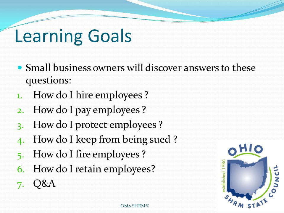 Learning Goals Small business owners will discover answers to these questions: How do I hire employees