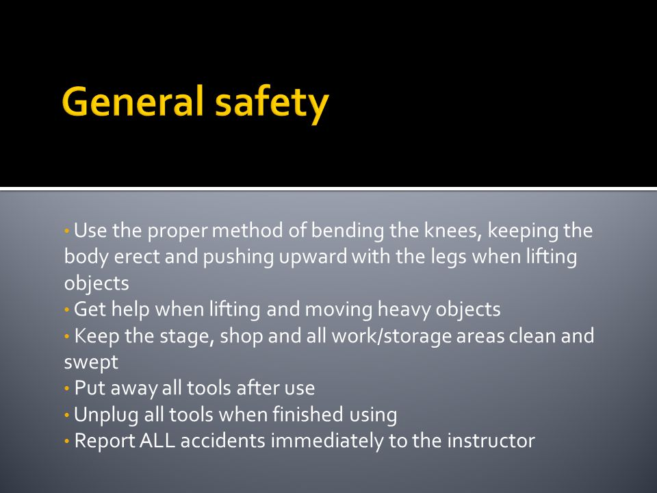 General safety Use the proper method of bending the knees, keeping the body erect and pushing upward with the legs when lifting objects.