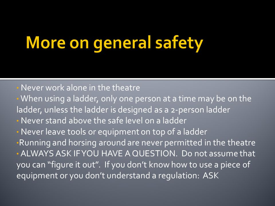 More on general safety Never work alone in the theatre