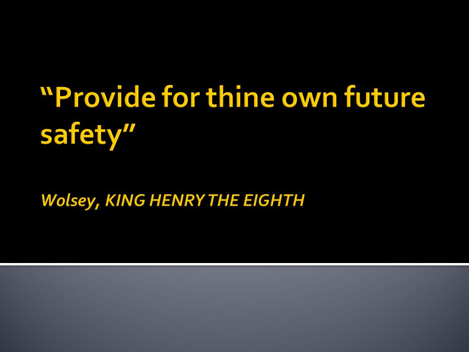Provide for thine own future safety Wolsey, KING HENRY THE EIGHTH
