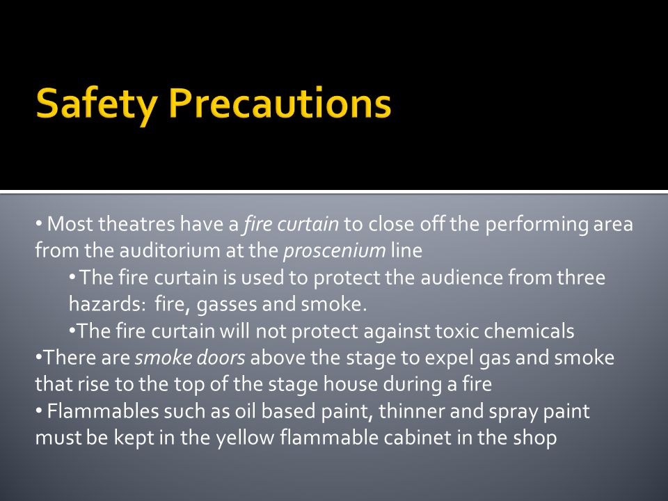 Safety Precautions Most theatres have a fire curtain to close off the performing area from the auditorium at the proscenium line.