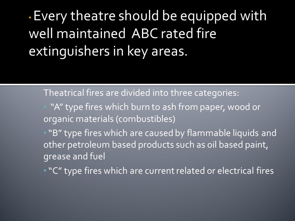 Every theatre should be equipped with well maintained ABC rated fire extinguishers in key areas.