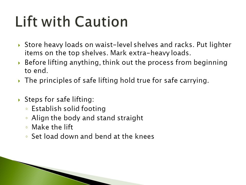 Lift with Caution Store heavy loads on waist-level shelves and racks. Put lighter items on the top shelves. Mark extra-heavy loads.
